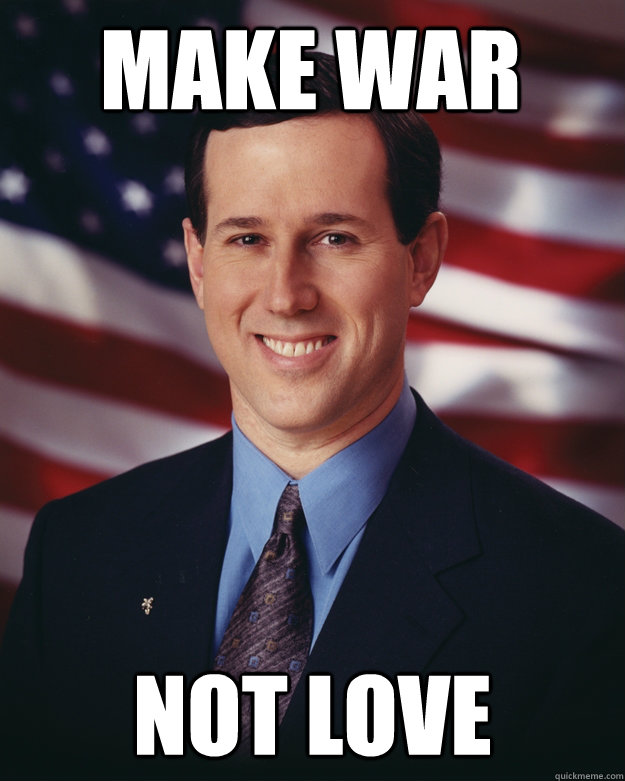 Make war not love - Make war not love  Rick Santorum