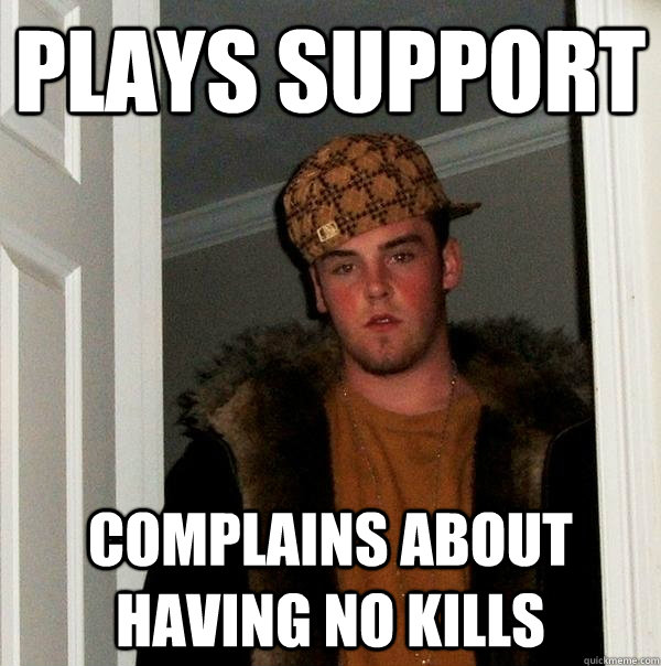 Plays support complains about having no kills - Plays support complains about having no kills  Scumbag Steve