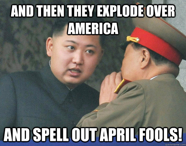 and then they explode over America and spell out april fools! - and then they explode over America and spell out april fools!  Hungry Kim Jong Un