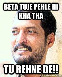 Beta Tuje Pehle hi Kha tha Tu rehne de!!  Nana Patekar