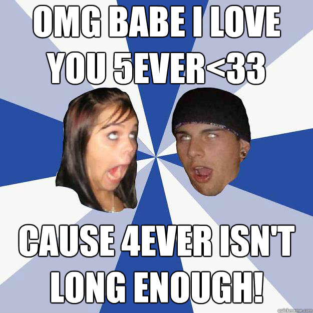 Omg babe I love you 5ever<33 cause 4ever isn't long enough!