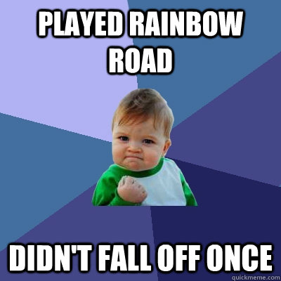 played rainbow road didn't fall off once - played rainbow road didn't fall off once  Success Kid