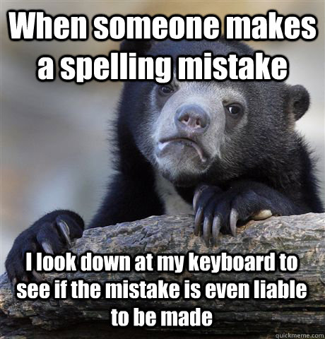 When someone makes a spelling mistake I look down at my keyboard to see if the mistake is even liable to be made - When someone makes a spelling mistake I look down at my keyboard to see if the mistake is even liable to be made  Confession Bear