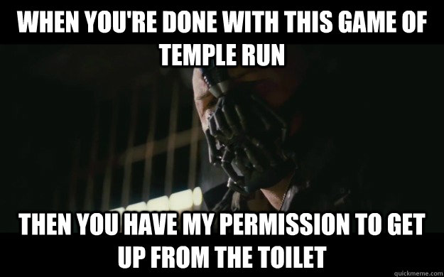 When you're done with this game of temple run Then you have my permission to get up from the toilet - When you're done with this game of temple run Then you have my permission to get up from the toilet  Badass Bane