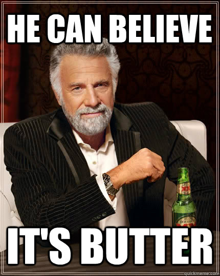 He Can Believe It's butter - He Can Believe It's butter  The Most Interesting Man In The World