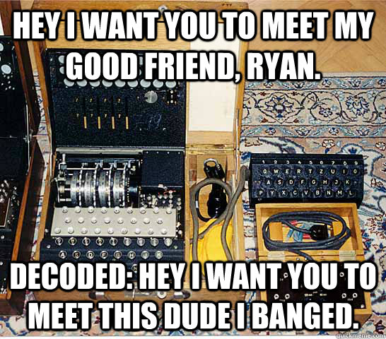 Hey i want you to meet my good friend, Ryan. Decoded: Hey I want you to meet this dude i banged.