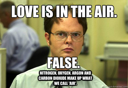 Love is in the air. False. Nitrogen, oxygen, argon and carbon dioxide make up what we call 'air'. - Love is in the air. False. Nitrogen, oxygen, argon and carbon dioxide make up what we call 'air'.  Dwight