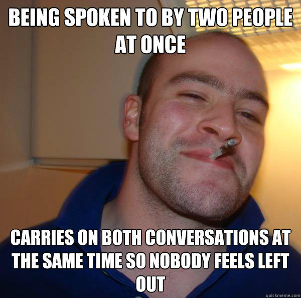 Being spoken to by two people at once Carries on both conversations at the same time so nobody feels left out - Being spoken to by two people at once Carries on both conversations at the same time so nobody feels left out  Good Guy Greg