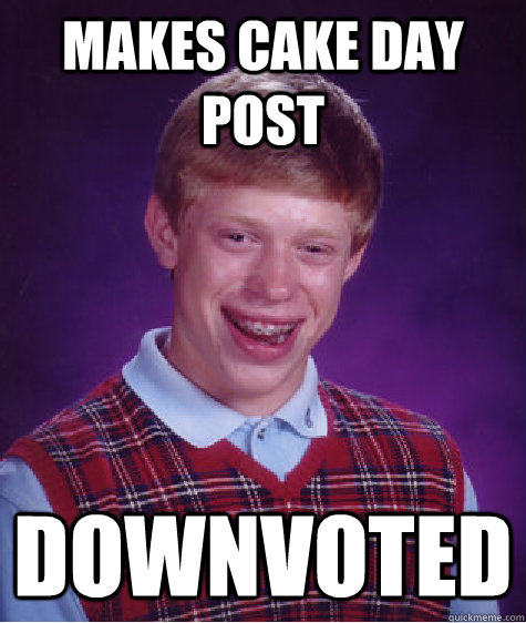 makes cake day post downvoted - makes cake day post downvoted  Bad Luck Brian