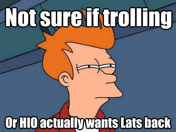 Not sure if trolling Or HIO actually wants Lats back - Not sure if trolling Or HIO actually wants Lats back  Misc