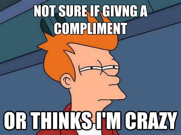 Not sure if givng a compliment or thinks I'm crazy - Not sure if givng a compliment or thinks I'm crazy  Futurama Fry