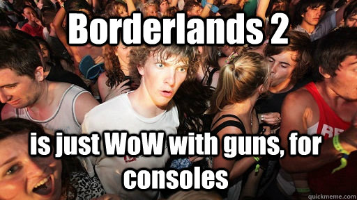 Borderlands 2 is just WoW with guns, for consoles  - Borderlands 2 is just WoW with guns, for consoles   Sudden Clarity Clarence