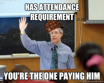Has attendance requirement you're the one paying him - Has attendance requirement you're the one paying him  Scumbag Professor