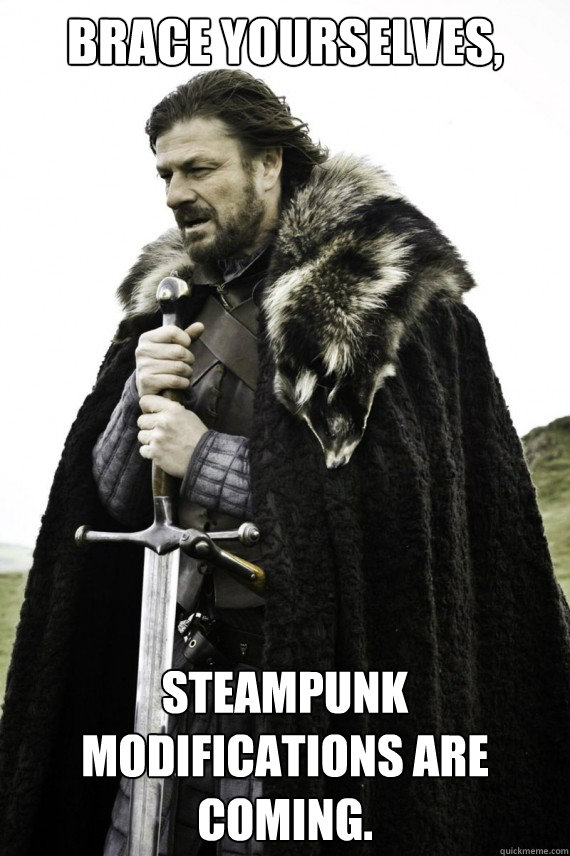 Brace yourselves, Steampunk modifications are coming.  - Brace yourselves, Steampunk modifications are coming.   Brace yourself