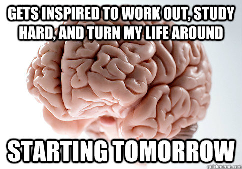 Gets inspired to work out, study hard, and turn my life around starting tomorrow - Gets inspired to work out, study hard, and turn my life around starting tomorrow  Scumbag Brain