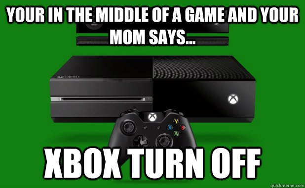 Your in the middle of a game and your mom says... Xbox turn off - Your in the middle of a game and your mom says... Xbox turn off  Misc