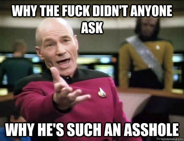 Why the fuck didn't anyone ask why he's such an asshole - Why the fuck didn't anyone ask why he's such an asshole  Annoyed Picard HD