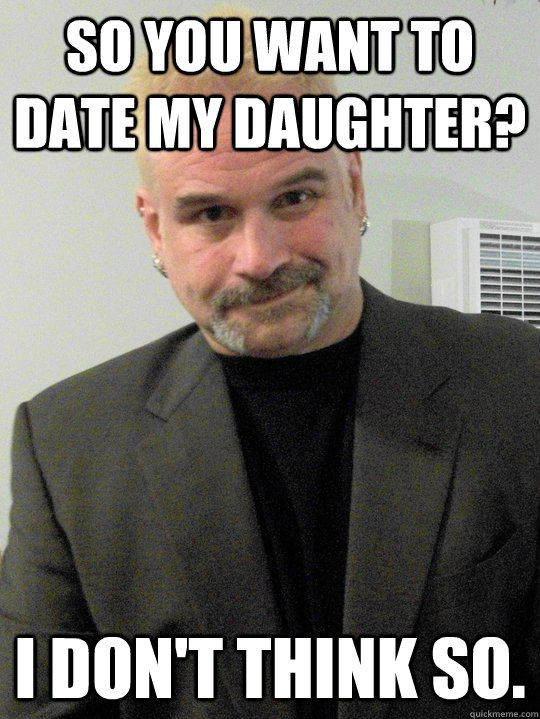 dating my daughter memes This trending meme uses a photo of a man unabashedly ogling a woman right in front girl tells her boyfriend he should write an essay on why she dating fails.