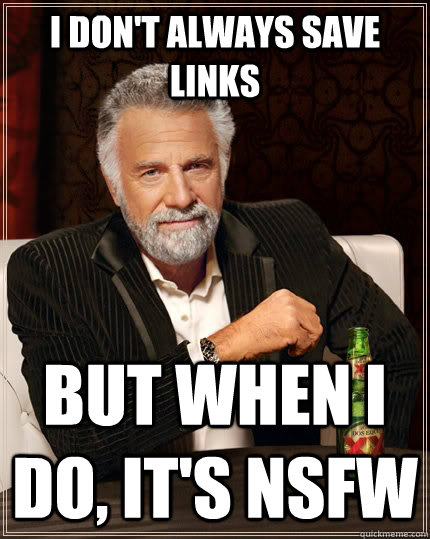 I don't always save links but when I do, it's NSFW - I don't always save links but when I do, it's NSFW  The Most Interesting Man In The World
