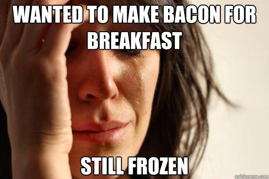 Wanted to make bacon for breakfast still frozen - Wanted to make bacon for breakfast still frozen  First World Problems