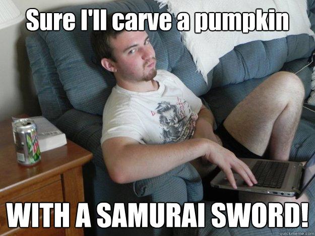 Sure I'll carve a pumpkin WITH A SAMURAI SWORD!