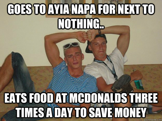 Goes to Ayia Napa for next to nothing.. Eats food at Mcdonalds three times a day to save money