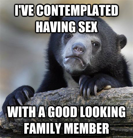 I've contemplated having sex with a good looking family member - I've contemplated having sex with a good looking family member  Confession Bear