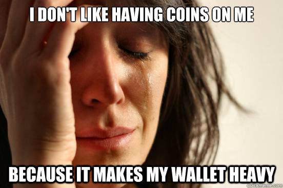 i don't like having coins on me because it makes my wallet heavy - i don't like having coins on me because it makes my wallet heavy  First World Problems
