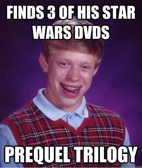 Finds 3 of his Star wars dvds prequel trilogy  Bad Luck Brian