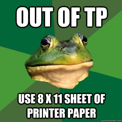 Out of TP Use 8 x 11 sheet of printer paper - Out of TP Use 8 x 11 sheet of printer paper  Foul Bachelor Frog
