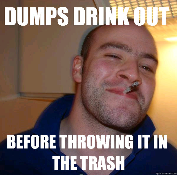 Dumps drink out  Before throwing it in the trash - Dumps drink out  Before throwing it in the trash  Misc