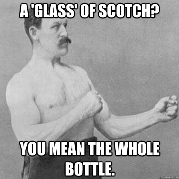 a 'glass' of scotch? you mean the whole bottle. - a 'glass' of scotch? you mean the whole bottle.  overly manly man