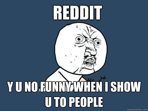 Reddit y u no funny when i show u to people  Y U No