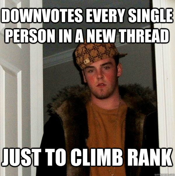 downvotes every single person in a new thread just to climb rank - downvotes every single person in a new thread just to climb rank  Scumbag Steve