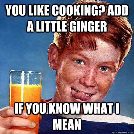 You like cooking? add a little ginger if you know what i mean  Perverse Ginger