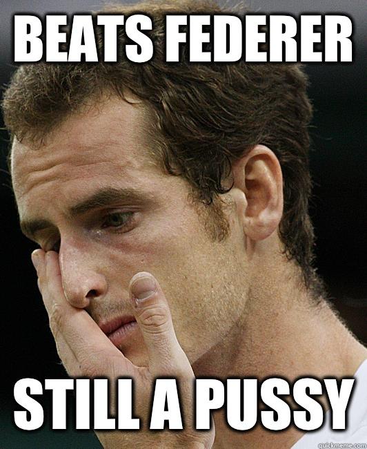Beats federer Still a pussy  Andy Murray