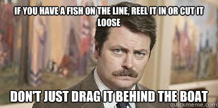 If you have a fish on the line, reel it in or cut it loose don't just drag it behind the boat