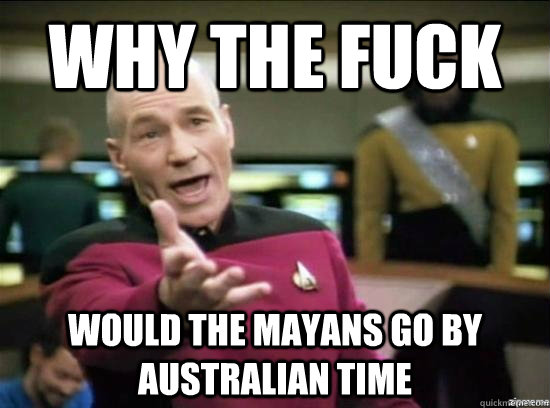 Why the fuck Would the Mayans go by Australian time - Why the fuck Would the Mayans go by Australian time  Annoyed Picard HD