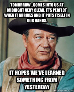 Tomorrow...comes into us at midnight very clean. It's perfect when it arrives and it puts itself in our hands.  It hopes we've learned something from yesterday  John Wayne