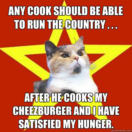 Any cook should be able to run the country . . . After he cooks my cheezburger and I have satisfied my hunger. - Any cook should be able to run the country . . . After he cooks my cheezburger and I have satisfied my hunger.  Lenin Cat