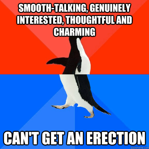 smooth-talking, genuinely interested, thoughtful and charming can't get an erection - smooth-talking, genuinely interested, thoughtful and charming can't get an erection  Socially Awesome Awkward Penguin