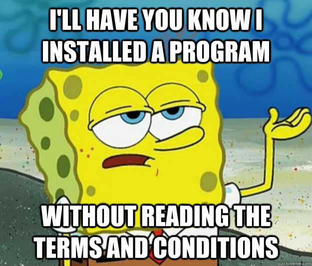 I'll have you know I installed a program without reading the terms and conditions - I'll have you know I installed a program without reading the terms and conditions  Tough Spongebob