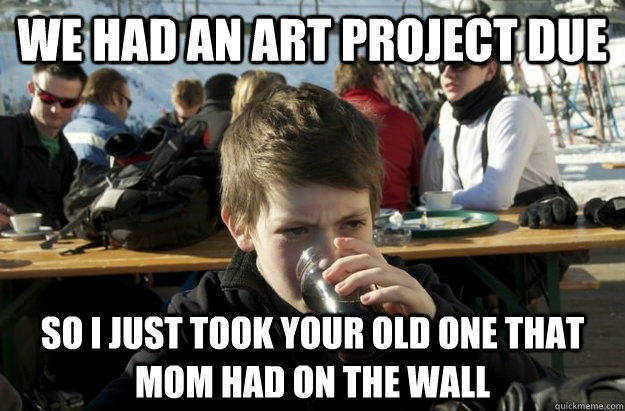 we had an art project due so i just took your old one that mom had on the wall - we had an art project due so i just took your old one that mom had on the wall  Lazy Elementary School Kid