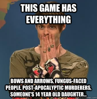 This game has everything Bows and arrows, Fungus-faced people, post-apocalyptic murderers, someone's 14 year old daughter...