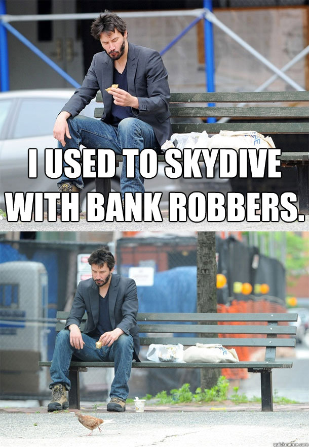 I used to skydive with bank robbers.    Sad Keanu