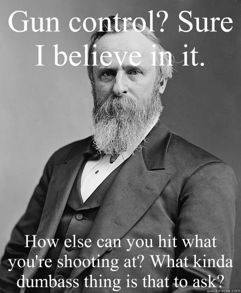 Gun control? Sure I believe in it. How else can you hit what you're shooting at? What kinda dumbass thing is that to ask? - Gun control? Sure I believe in it. How else can you hit what you're shooting at? What kinda dumbass thing is that to ask?  hip rutherford b hayes