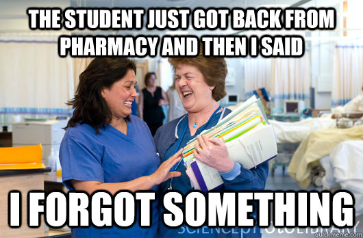 The student just got back from pharmacy and then i said I forgot something  laughing nurses
