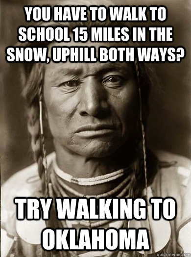 You have to walk to school 15 miles in the snow, uphill both ways? try walking to oklahoma - You have to walk to school 15 miles in the snow, uphill both ways? try walking to oklahoma  Unimpressed American Indian