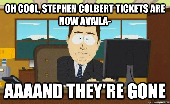 Oh cool, Stephen colbert tickets are now availa- AAAAND THEY'RE GONE - Oh cool, Stephen colbert tickets are now availa- AAAAND THEY'RE GONE  aaaand its gone