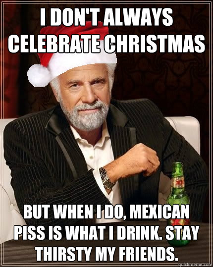 I don't always celebrate Christmas But when I do, Mexican piss is ...